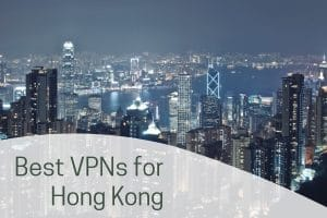 Best VPNs for Hong Kong